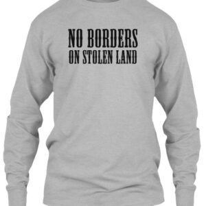 No Borders On Stolen Land – Long Sleeve Tee Shirt